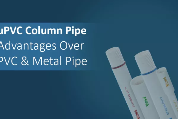 uPVC Column Pipe: Advantages Over PVC & Metal Pipe