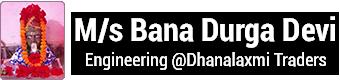 M/s Bana Durga Devi Engineering @Dhanalaxmi Traders